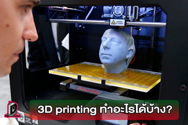 3D printing คืออะไร สรุป technology แบบง่ายๆ ทำอะไรได้บ้าง? l ข่าวเทคโนโลยี