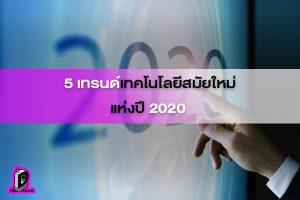 5 เทรนด์เทคโนโลยีสมัยใหม่แห่งปี 2020 l ข่าวเทคโยโลยี เทรนด์ 2020
