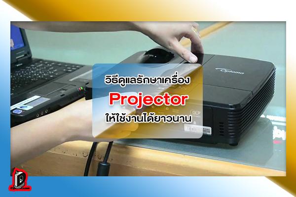 วิธีดูแลรักษาเครื่อง Projector ให้มีอายุการใช้งานที่ยาวนาน l ข่าวเทคโนโลยี