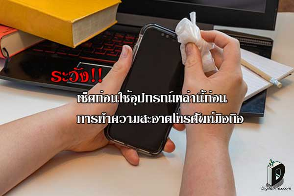 ระวัง!! เช็คก่อนใช้อุปกรณ์เหล่านี้ก่อนการทำความสะอาดโทรศัพท์มือถือ ข่าวเทคโนโลยี มือถือ