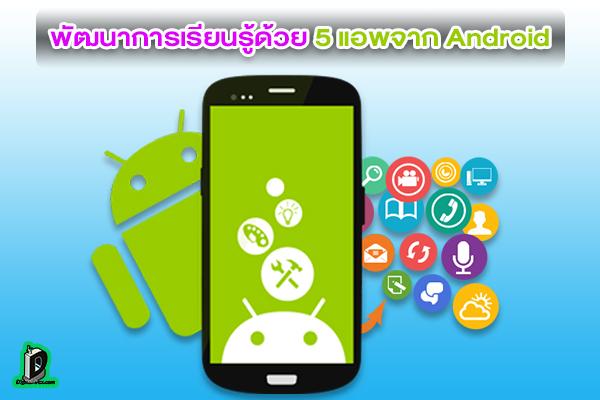 พัฒนาการเรียนรู้ด้วยตัวเองด้วย 5 แอพจากระบบ Android เหล่านี้ l ข่าวเทคโนโลยี