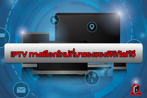 IPTV ทางเลือกใหม่สำหรับคนชอบดูทีวีที่มาแรงแซงดิจิทัลทีวี l ข่าวเทคโนโลยี