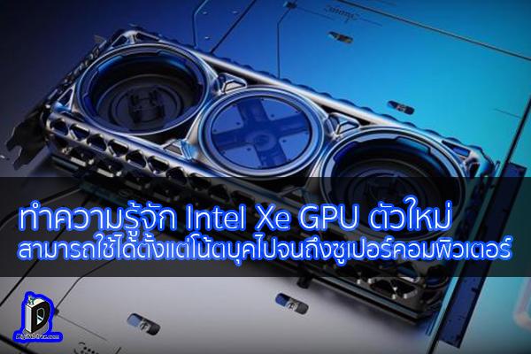 ทำความรู้จัก Intel Xe GPU ตัวใหม่สามารถใช้ได้ตั้งแต่โน้ตบุคไปจนถึงซูเปอร์คอมพิวเตอร์ ข่าวเทคโนโลยี นวัตกรรมใหม่ โลกอนาคต