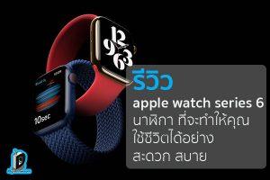 รีวิว apple watch series 6 นาฬิกา ที่จะทำให้คุณใช้ชีวิตได้อย่าง สะดวก สบาย ข่าวเทคโนโลยี นวัตกรรมใหม่ โลกอนาคต
