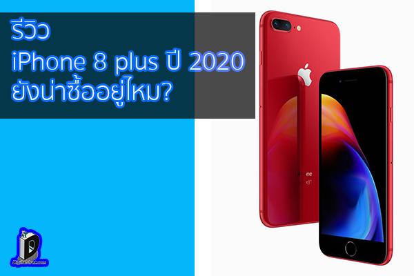 รีวิว iPhone 8 plus ปี 2020 ยังน่าซื้ออยู่ไหม? ข่าวเทคโนโลยี นวัตกรรม โลกอนาคต