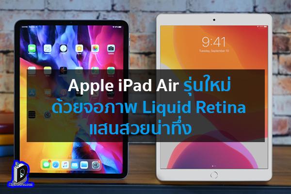 Apple iPad Air รุ่นใหม่ ด้วยจอภาพ Liquid Retina แสนสวยน่าทึ่ง ข่าวเทคโนโลยี นวัตกรรมใหม่ โลกอนาคต
