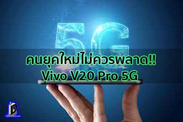 คนยุคใหม่ไม่ควรพลาด!! Vivo V20 Pro 5G ข่าวเทคโนโลยี นวัตกรรมใหม่ โลกอนาคต