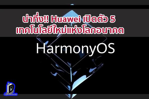 น่าทึ่ง!! Huawei เปิดตัว 5 เทคโนโลยีใหม่แห่งโลกอนาคต ข่าวเทคโนโลยี นวัตกรรมใหม่ โลกอนาคต