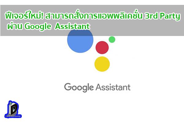 ฟีเจอร์ใหม่! สามารถสั่งการแอพพลิเคชั่น 3rd Party ผ่าน Google Assistant ข่าวเทคโนโลยี นวัตกรรมใหม่ โลกอนาคต