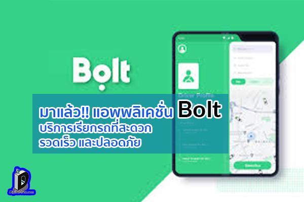 มาแล้ว!! แอพพลิเคชั่น Bolt ข่าวเทคโนโลยี นวัตกรรมใหม่ โลกอนาคต บริการเรียกรถที่สะดวก รวดเร็ว และปลอดภัย