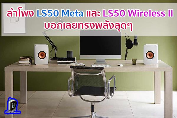 ลำโพง LS50 Meta และ LS50 Wireless II บอกเลยทรงพลังสุดๆ ข่าวเทคโนโลยี นวัตกรรมใหม่ โลกอนาคต