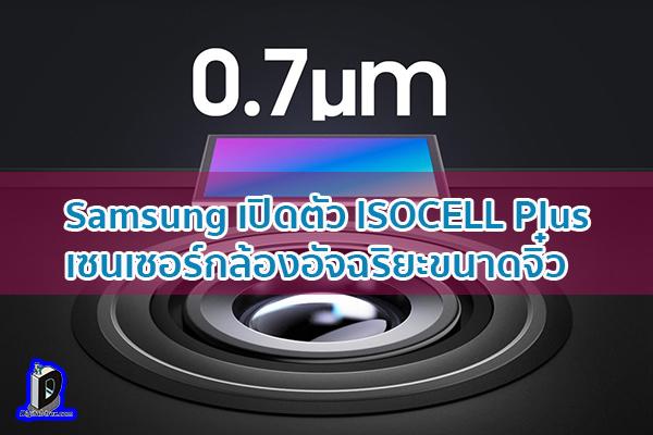 Samsung เปิดตัว ISOCELL Plus เซนเซอร์กล้องอัจฉริยะขนาดจิ๋ว ข่าวเทคโนโลยี นวัตกรรมใหม่ โลกอนาคต