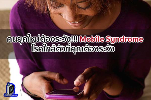 คนยุคใหม่ต้องระวัง!!! Mobile Syndrome โรคใกล้ตัวที่คุณต้องระวัง ข่าวเทคโนโลยี นวัตกรรมใหม่ โลกอนาคต