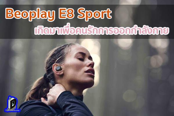 สุดยอดหูฟังไร้สาย Beoplay E8 Sport ที่เกิดมาเพื่อคนรักการออกกำลังกาย ข่าวเทคโนโลยี นวัตกรรมใหม่ โลกอนาคต