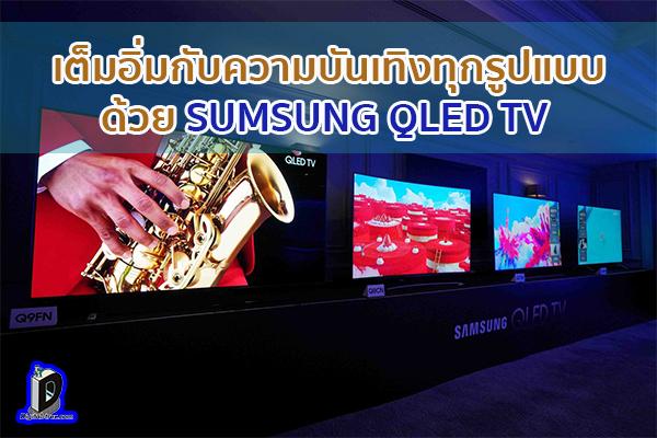 เต็มอิ่มกับความบันเทิงทุกรูปแบบ ด้วย SUMSUNG QLED TV ข่าวเทคโนโลยี นวัตกรรมใหม่ โลกอนาคต