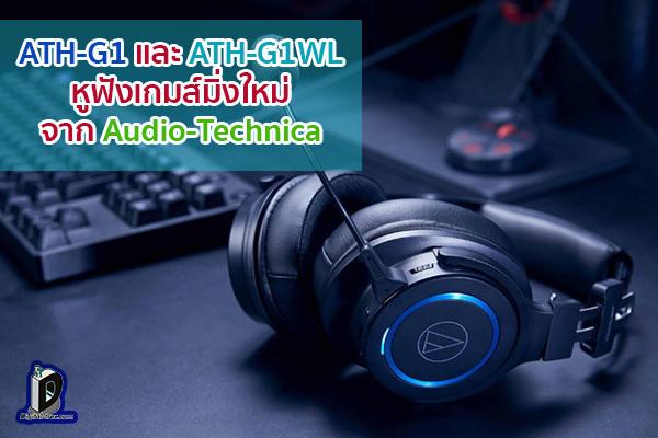 เปิดตัว ATH-G1 และ ATH-G1WL หูฟังเกมส์มิ่งใหม่ จาก Audio-Technica ข่าวเทคโนโลยี นวัตกรรมใหม่ โลกอนาคต