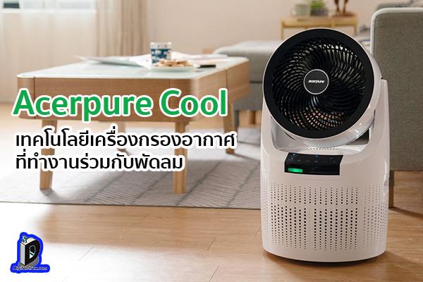 เปิดตัว Acerpure Cool เทคโนโลยีเครื่องกรองอากาศที่ทำงานร่วมกับพัดลม ข่าวเทคโนโลยี นวัตกรรมใหม่ โลกอนาคต