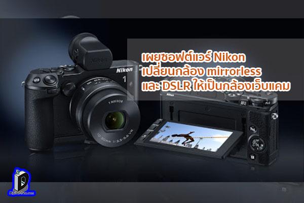 เผยซอฟต์แวร์ Nikon เปลี่ยนกล้อง mirrorless และ DSLR ให้เป็นกล้องเว็บแคม ข่าวเทคโนโลยี นวัตกรรมใหม่ โลกอนาคต