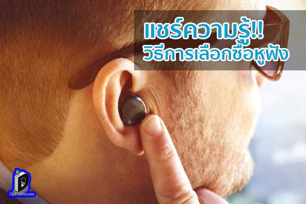 แชร์ความรู้!! วิธีการเลือกซื้อหูฟัง ข่าวเทคโนโลยี นวัตกรรมใหม่ โลกอนาคต