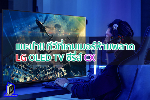 แนะนำ!! ทีวีที่เกมเมอร์ห้ามพลาด LG OLED TV ซีรี่ส์ CX ข่าวเทคโนโลยี นวัตกรรมใหม่ โลกอนาคต