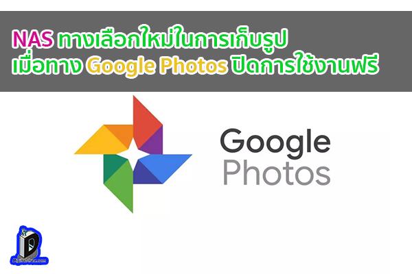 NAS ทางเลือกใหม่ในการเก็บรูป เมื่อทาง Google Photos ปิดการใช้งานฟรี ข่าวเทคโนโลยี นวัตกรรมใหม่ โลกอนาคต