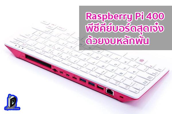 Raspberry Pi 400 พีซีในรูปแบบของคีย์บอร์ดสุดเจ๋ง ด้วยงบหลักพัน ข่าวเทคโนโลยี นวัตกรรมใหม่ โลกอนาคต