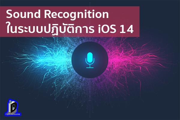 ข้อมูลที่น่าสนใจของ Sound Recognition ในระบบปฏิบัติการ iOS 14 ข่าวเทคโนโลยี นวัตกรรมใหม่ โลกอนาคต