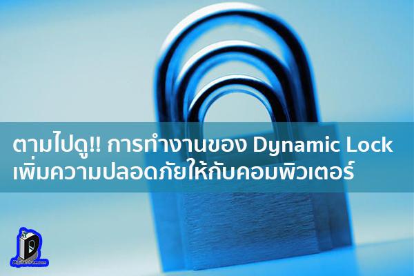 ตามไปดู!! การทำงานของ Dynamic Lock เพิ่มความปลอดภัยให้กับคอมพิวเตอร์ ข่าวเทคโนโลยี นวัตกรรมใหม่ โลกอนาคต