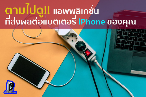 ตามไปดู!! แอพพลิเคชั่นที่ส่งผลต่อแบตเตอรี่ iPhone ของคุณ ข่าวเทคโนโลยี นวัตกรรมใหม่ โลกอนาคต