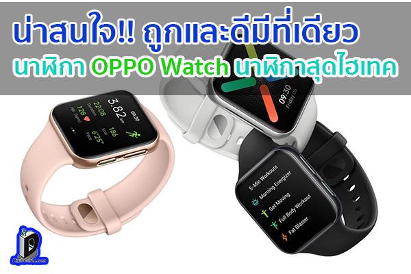 นาฬิกา OPPO Watch นาฬิกาสุดไฮเทค ข่าวเทคโนโลยี นวัตกรรมใหม่ โลกอนาคต