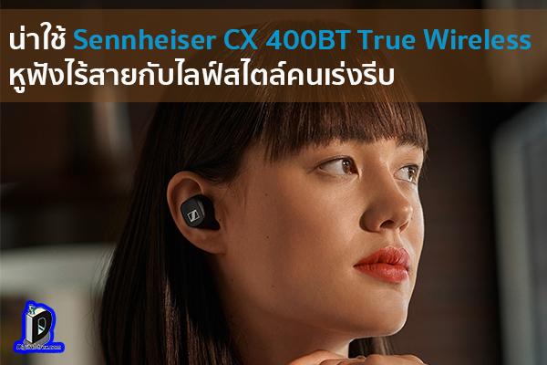 น่าใช้ Sennheiser CX 400BT True Wireless หูฟังไร้สายกับไลฟ์สไตล์คนเร่งรีบ ข่าวเทคโนโลยี นวัตกรรมใหม่ โลกอนาคต