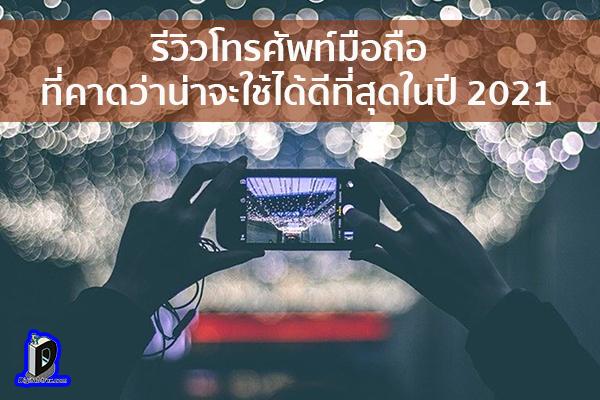 รีวิวโทรศัพท์มือถือที่คาดว่าน่าจะใช้ได้ดีที่สุดในปี 2021 ข่าวเทคโนโลยี นวัตกรรมใหม่ โลกอนาคต