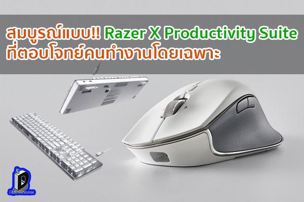 สมบูรณ์แบบ!! Razer X Productivity Suite ที่ตอบโจทย์คนทำงานโดยเฉพาะ ข่าวเทคโนโลยี นวัตกรรมใหม่ โลกอนาคต