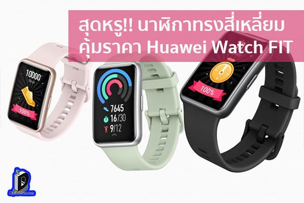 สุดหรู!! นาฬิกาทรงสี่เหลี่ยมคุ้มราคา Huawei Watch FIT ข่าวเทคโนโลยี นวัตกรรมใหม่ โลกอนาคต