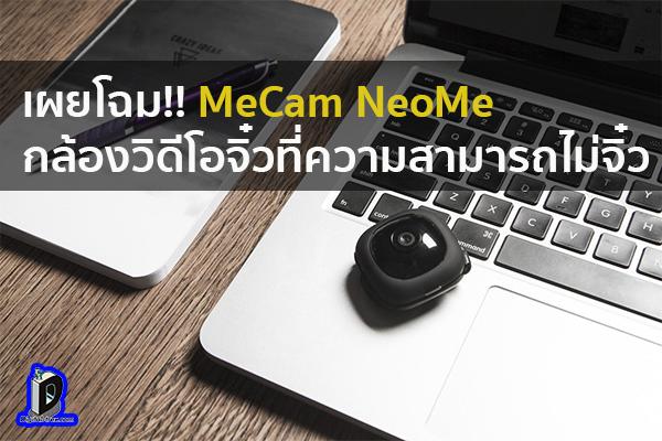 เผยโฉม!! MeCam NeoMe กล้องวิดีโอจิ๋วที่ความสามารถไม่จิ๋ว ข่าวเทคโนโลยี นวัตกรรมใหม่ โลกอนาคต
