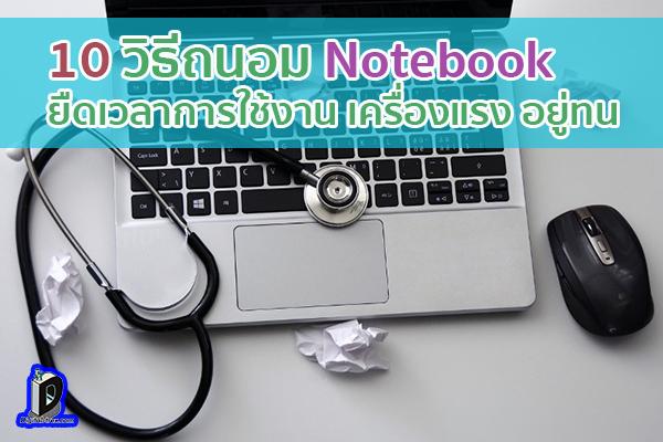 10 วิธีถนอม Notebook ยืดเวลาการใช้งาน เครื่องแรง อยู่ทน ข่าวเทคโนโลยี นวัตกรรมใหม่ โลกอนาคต