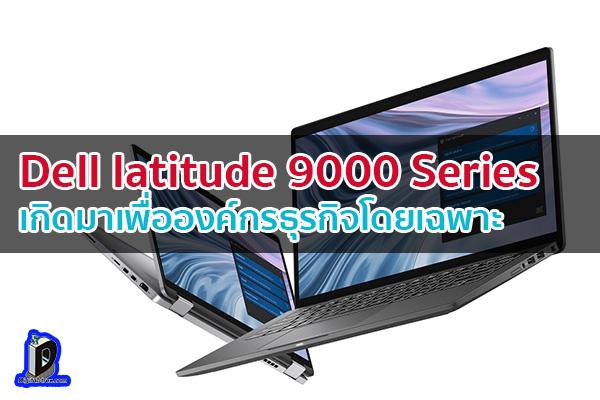 Dell latitude 9000 Series เกิดมาเพื่อองค์กรธุรกิจโดยเฉพาะ ข่าวเทคโนโลยี นวัตกรรมใหม่ โลกอนาคต