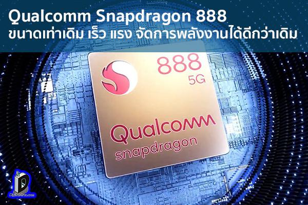 Qualcomm Snapdragon 888 ขนาดเท่าเดิม เร็ว แรง จัดการพลังงานได้ดีกว่าเดิม ข่าวเทคโนโลยี นวัตกรรมใหม่ โลกอนาคต