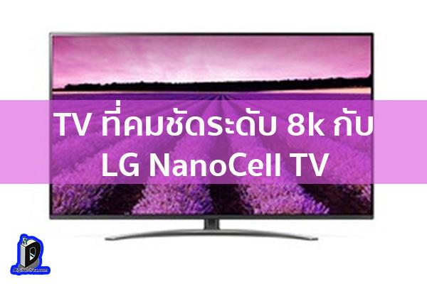TV ที่คมชัดระดับ 8k กับ LG NanoCell TV ข่าวเทคโนโลยี นวัตกรรมใหม่ โลกอนาคต