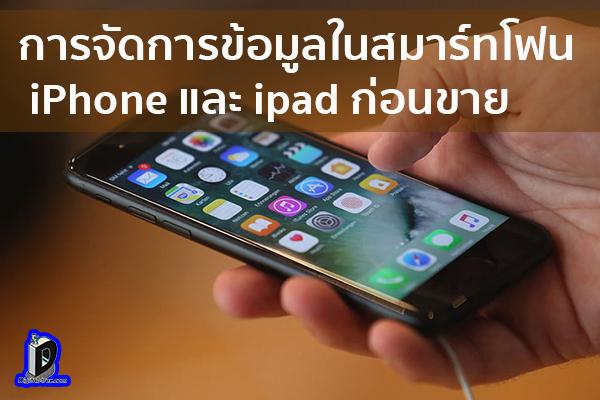 การจัดการข้อมูลในสมาร์ทโฟน iPhone และ ipad ก่อนขาย หรือให้ผู้อื่น ข่าวเทคโนโลยี นวัตกรรมใหม่ โลกอนาคต
