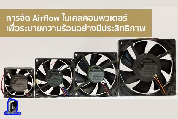 การจัด Airflow ในเคสคอมพิวเตอร์เพื่อระบายความร้อนอย่างมีประสิทธิภาพ ข่าวเทคโนโลยี นวัตกรรมใหม่ โลกอนาคต