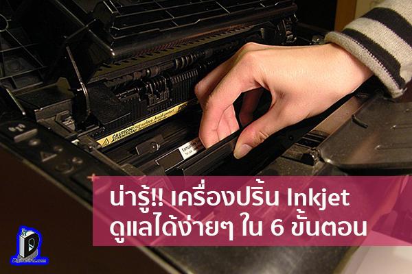 น่ารู้!! เครื่องปริ้น Inkjet ดูแลได้ง่ายๆ ใน 6 ขั้นตอน ข่าวเทคโนโลยี นวัตกรรมใหม่ โลกอนาคต