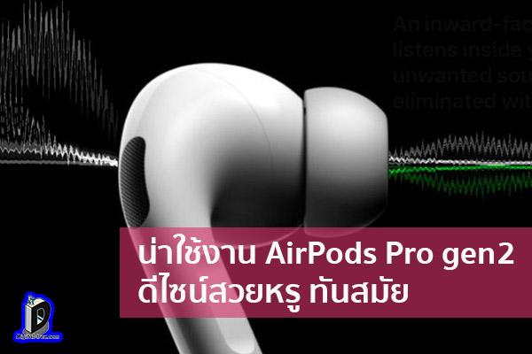 น่าใช้งาน AirPods Pro gen2 ดีไซน์สวยหรู ทันสมัย ข่าวเทคโนโลยี นวัตกรรมใหม่ โลกอนาคต