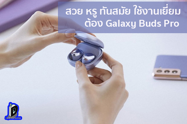สวย หรู ทันสมัย ใช้งานเยี่ยมต้อง Galaxy Buds Pro ข่าวเทคโนโลยี นวัตกรรมใหม่ โลกอนาคต