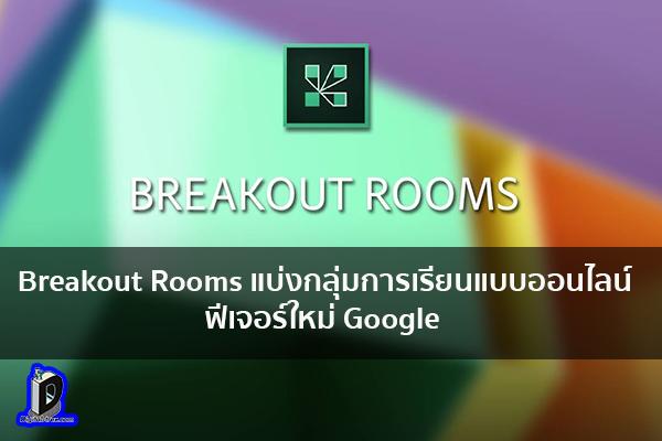 แบ่งกลุ่มการเรียนแบบออนไลน์ ได้แล้วผ่าน Breakout Rooms ฟีเจอร์ใหม่ Google ข่าวเทคโนโลยี นวัตกรรมใหม่ โลกอนาคต