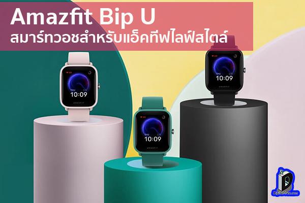 Amazfit Bip U สมาร์ทวอชสำหรับแอ็คทีฟไลฟ์สไตล์ ข่าวเทคโนโลยี นวัตกรรมใหม่ โลกอนาคต