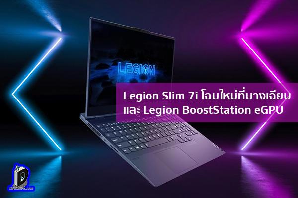 Legion Slim 7i โฉมใหม่ที่บางเฉียบ และ Legion BoostStation eGPU ข่าวเทคโนโลยี นวัตกรรมใหม่ โลกอนาคต
