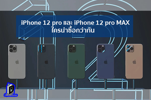 iPhone 12 pro และ iPhone 12 pro MAX ใครน่าซื้อกว่ากัน ข่าวเทคโนโลยี นวัตกรรมใหม่ โลกอนาคต