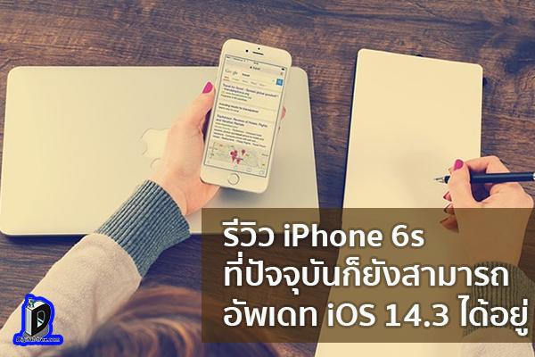 รีวิว iPhone 6s ที่ปัจจุบันก็ยังสามารถ อัพเดท iOS 14.3 ได้อยู่ ข่าวเทคโนโลยี นวัตกรรมใหม่ โลกอนาคต
