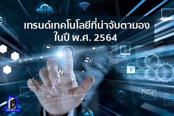 เทรนด์เทคโนโลยีที่น่าจับตามองในปี พ.ศ. 2564 ข่าวเทคโนโลยี นวัตกรรมใหม่ โลกอนาคต